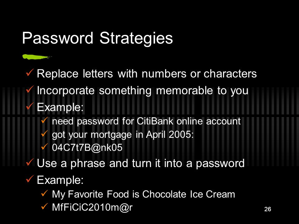 Password Strategies Replace letters with numbers or characters Incorporate something memorable to you Example: need password for CitiBank online account got your mortgage in April 2005: 04C7t7B@nk05 Use a phrase and turn it into a password Example: My Favorite Food is Chocolate Ice Cream MfFiCiC2010m@r 26