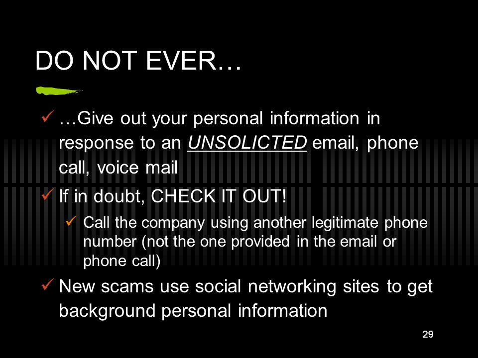 DO NOT EVER… …Give out your personal information in response to an UNSOLICTED email, phone call, voice mail If in doubt, CHECK IT OUT! Call the compan