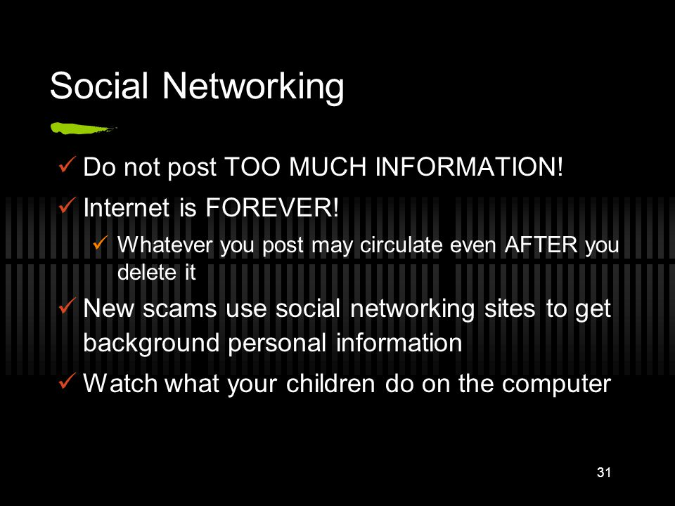 Social Networking Do not post TOO MUCH INFORMATION! Internet is FOREVER! Whatever you post may circulate even AFTER you delete it New scams use social