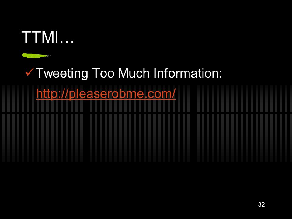 TTMI… Tweeting Too Much Information: http://pleaserobme.com/ 32