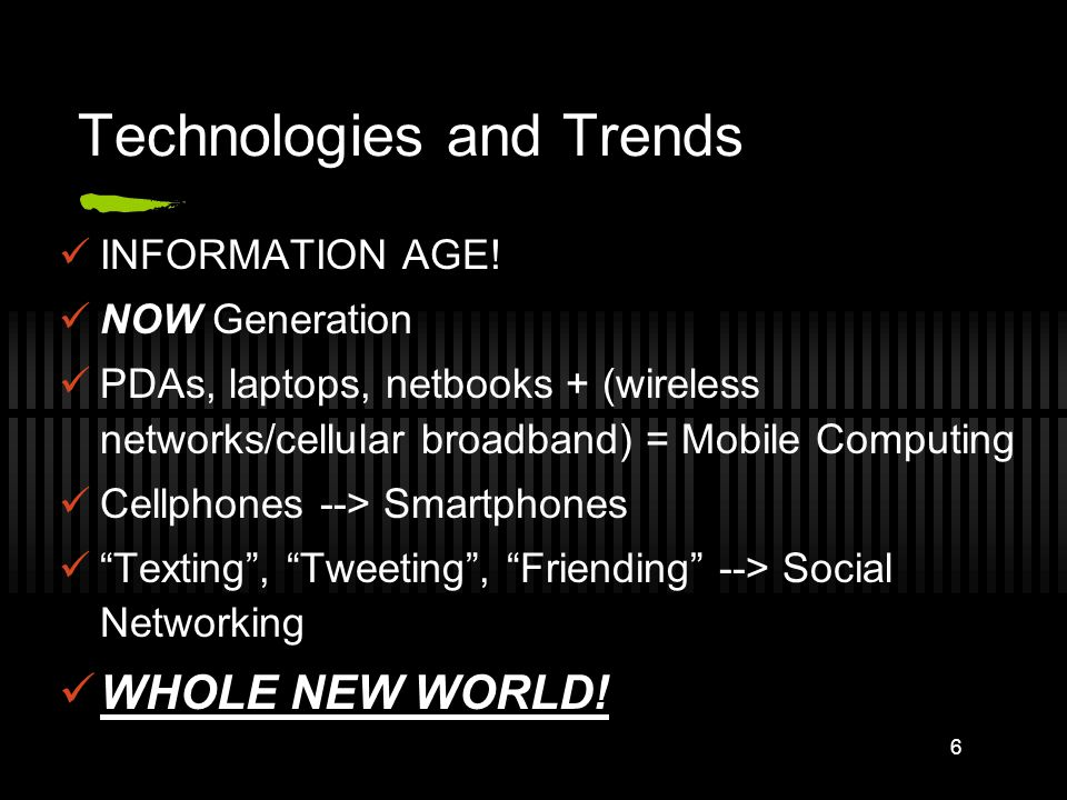 Technologies and Trends INFORMATION AGE! NOW Generation PDAs, laptops, netbooks + (wireless networks/cellular broadband) = Mobile Computing Cellphones
