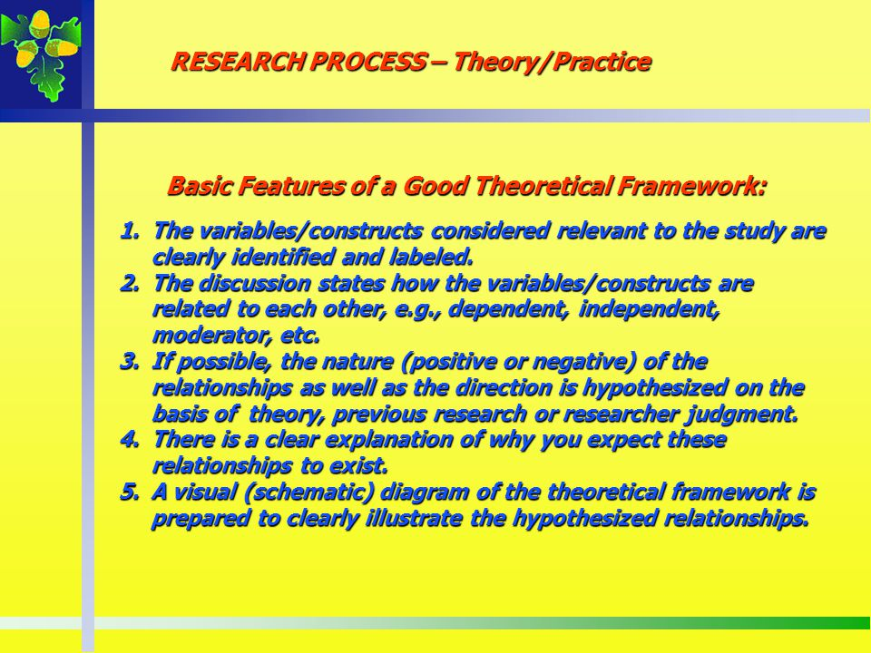 Basic Features of a Good Theoretical Framework: 1.The variables/constructs considered relevant to the study are clearly identified and labeled. 2.The