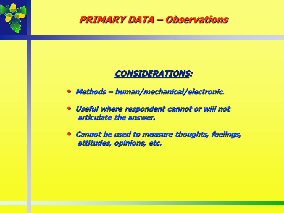PRIMARY DATA – Observations CONSIDERATIONS: CONSIDERATIONS: Methods – human/mechanical/electronic. Methods – human/mechanical/electronic. Useful where
