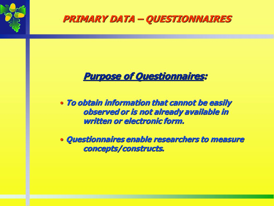 Purpose of Questionnaires: To obtain information that cannot be easily observed or is not already available in To obtain information that cannot be ea