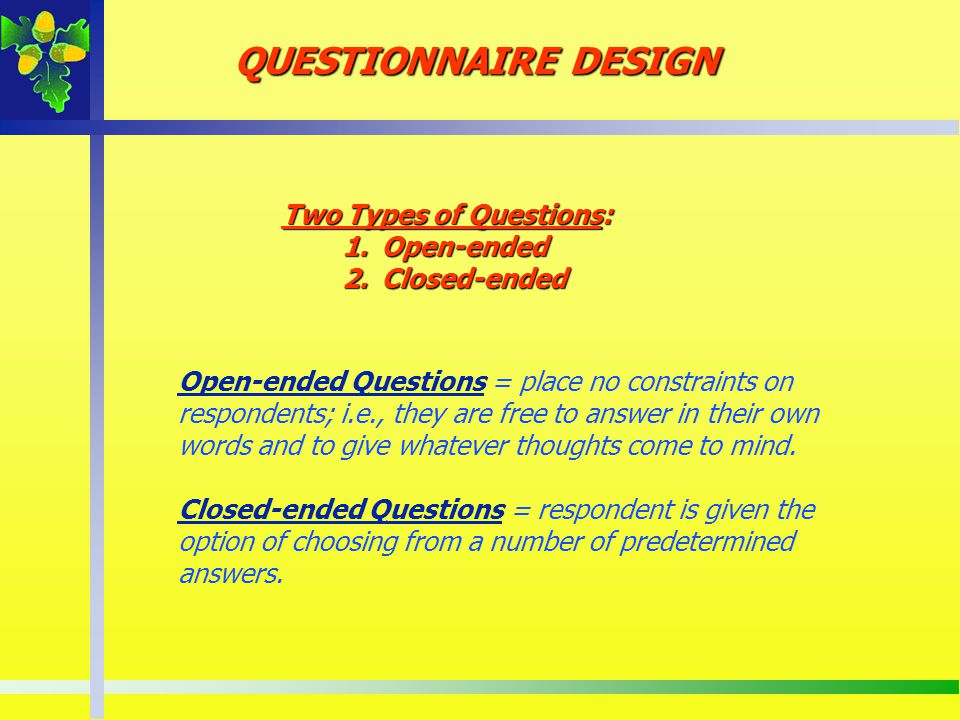 Open-ended Questions = place no constraints on respondents; i.e., they are free to answer in their own words and to give whatever thoughts come to min