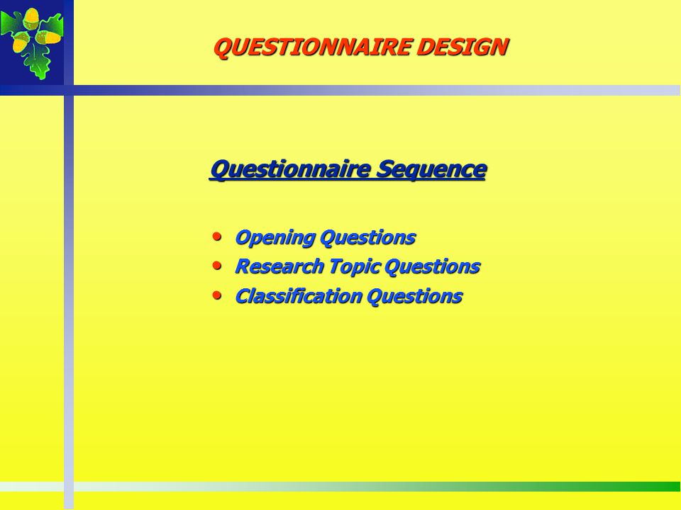 Questionnaire Sequence Opening Questions Opening Questions Research Topic Questions Research Topic Questions Classification Questions Classification Q