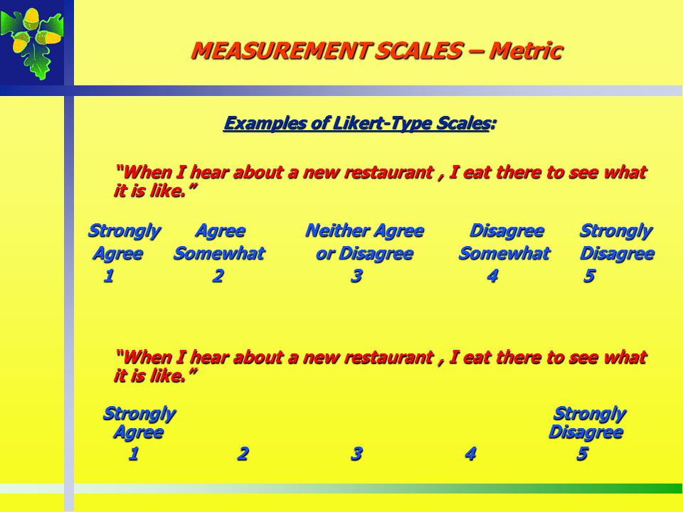 Examples of Likert-Type Scales: When I hear about a new restaurant, I eat there to see what it is like. Strongly Agree Neither Agree Disagree Strongly