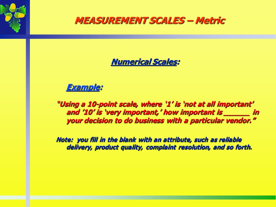 Numerical Scales: Example: Using a 10-point scale, where 1 is not at all important and 10 is very important, how important is ______ in your decision