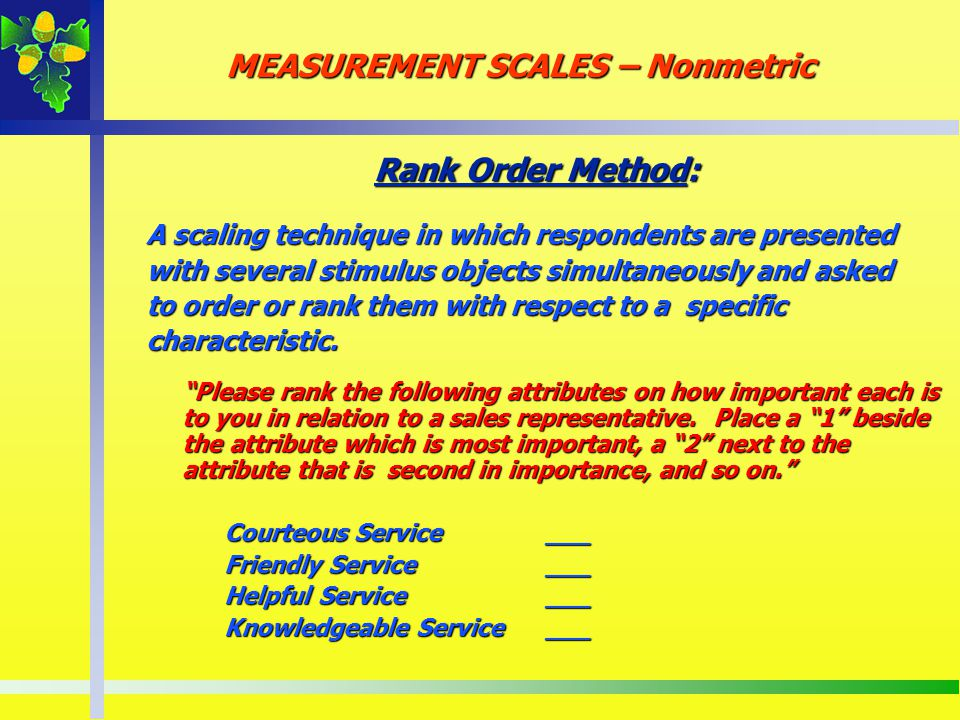 Rank Order Method: A scaling technique in which respondents are presented with several stimulus objects simultaneously and asked to order or rank them