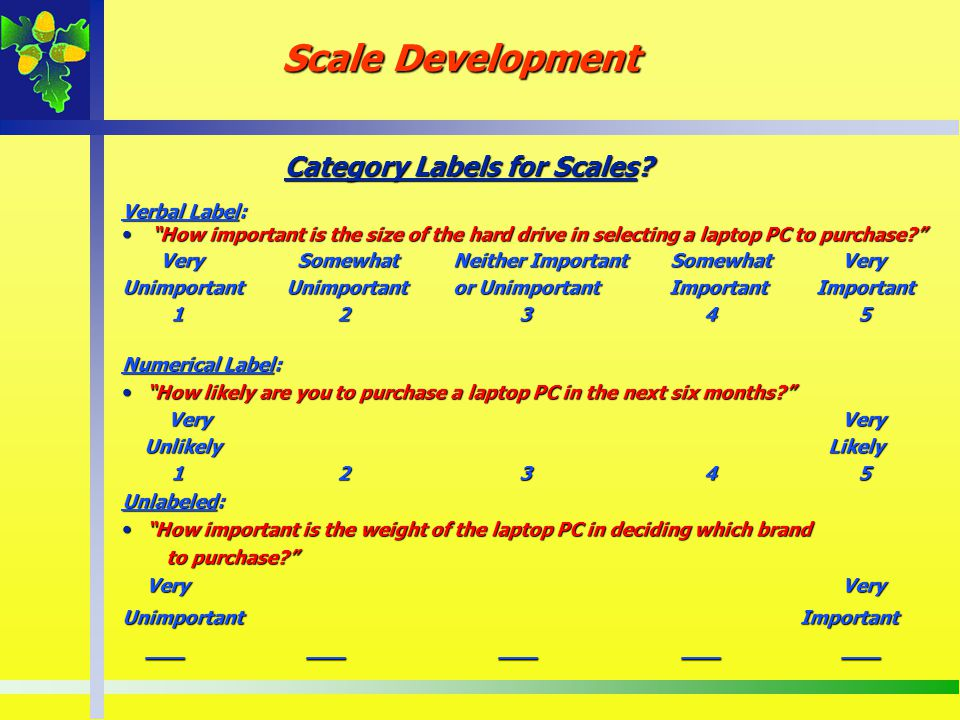 Category Labels for Scales? Verbal Label: How important is the size of the hard drive in selecting a laptop PC to purchase? How important is the size