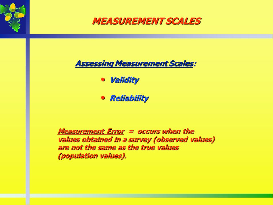Assessing Measurement Scales: Validity Validity Reliability Reliability MEASUREMENT SCALES Measurement Error = occurs when the values obtained in a su
