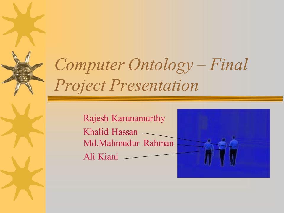 Computer Ontology – Final Project Presentation Rajesh Karunamurthy Khalid Hassan Md.Mahmudur Rahman Ali Kiani