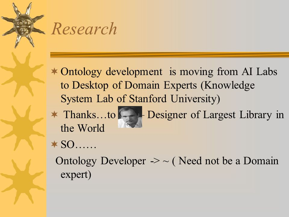 Research Ontology development is moving from AI Labs to Desktop of Domain Experts (Knowledge System Lab of Stanford University) Thanks…to – Designer of Largest Library in the World SO…… Ontology Developer -> ~ ( Need not be a Domain expert)