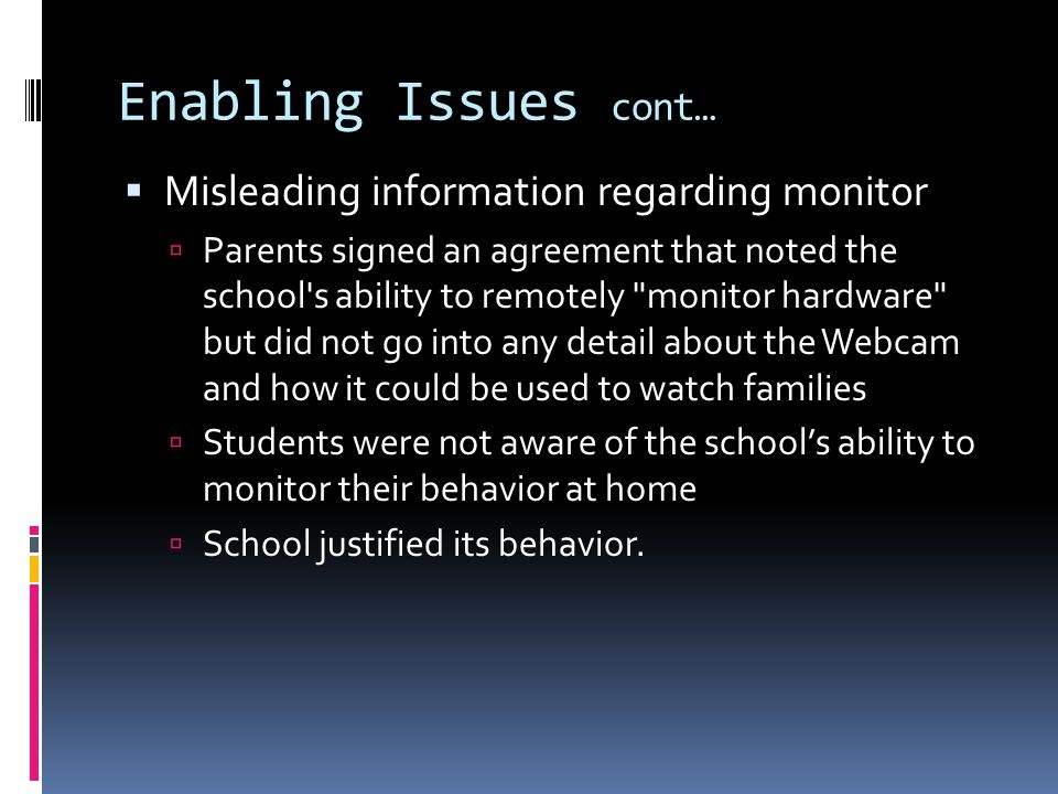 Enabling Issues cont… Misleading information regarding monitor Parents signed an agreement that noted the school s ability to remotely monitor hardware but did not go into any detail about the Webcam and how it could be used to watch families Students were not aware of the schools ability to monitor their behavior at home School justified its behavior.