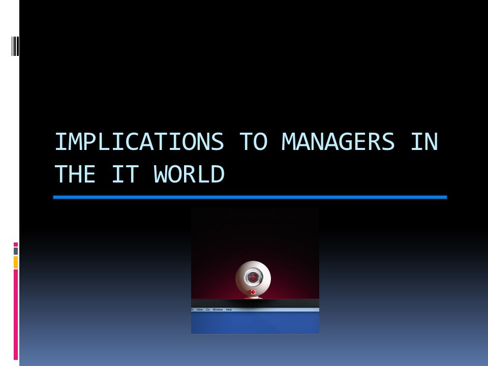 IMPLICATIONS TO MANAGERS IN THE IT WORLD