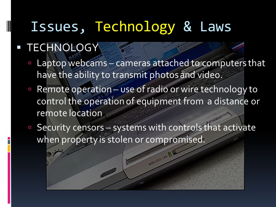 Issues, Technology & Laws TECHNOLOGY Laptop webcams – cameras attached to computers that have the ability to transmit photos and video.