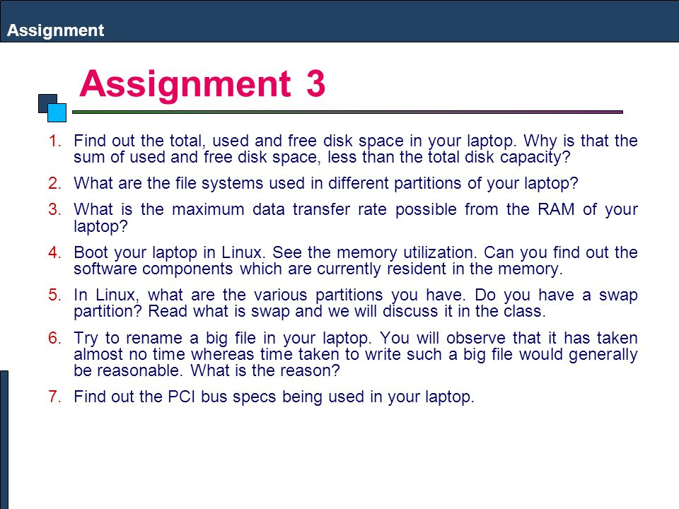 Assignment 3 Assignment 1.Find out the total, used and free disk space in your laptop. Why is that the sum of used and free disk space, less than the
