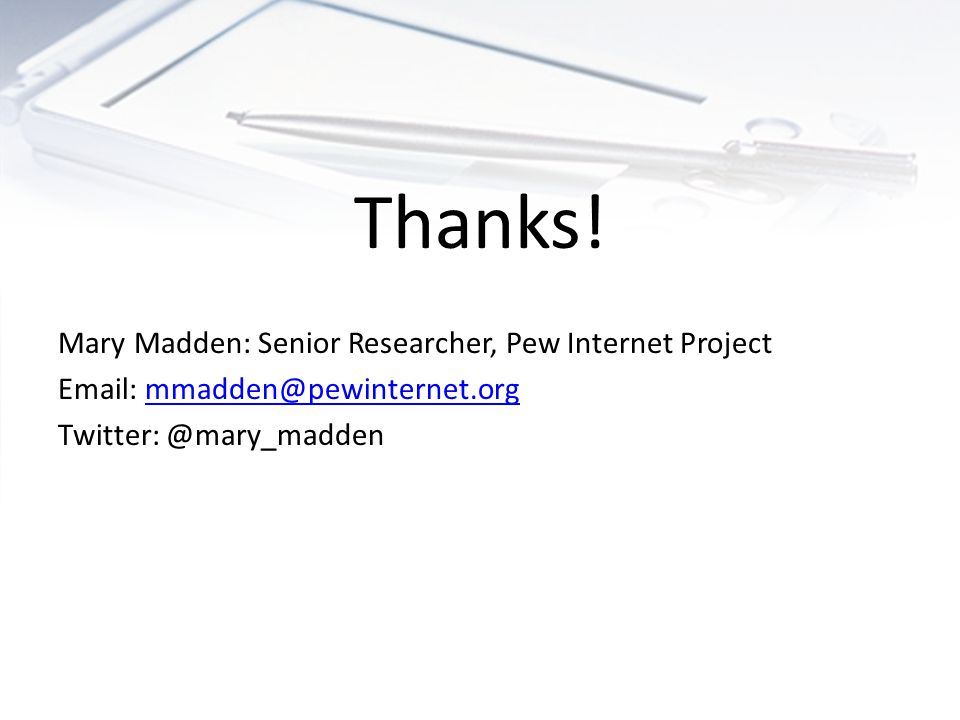 Thanks! Mary Madden: Senior Researcher, Pew Internet Project Email: mmadden@pewinternet.orgmmadden@pewinternet.org Twitter: @mary_madden