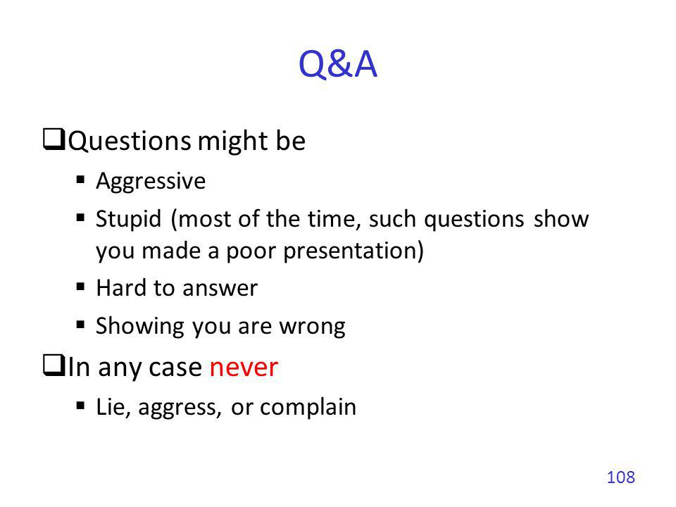 Q&A Questions might be Aggressive Stupid (most of the time, such questions show you made a poor presentation) Hard to answer Showing you are wrong In