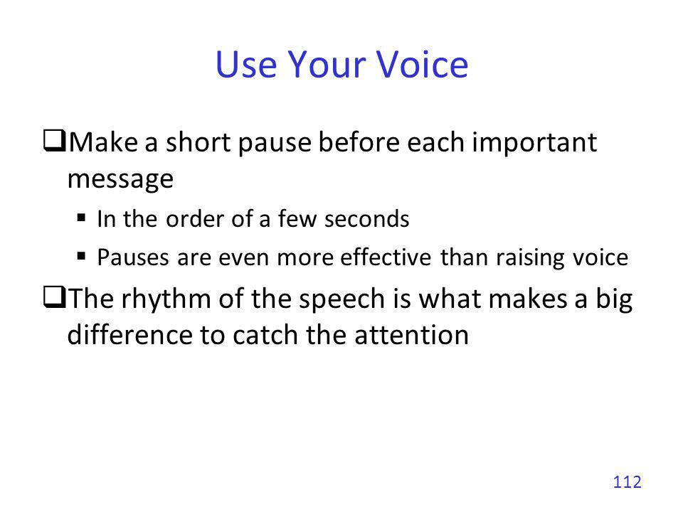 Use Your Voice Make a short pause before each important message In the order of a few seconds Pauses are even more effective than raising voice The rh