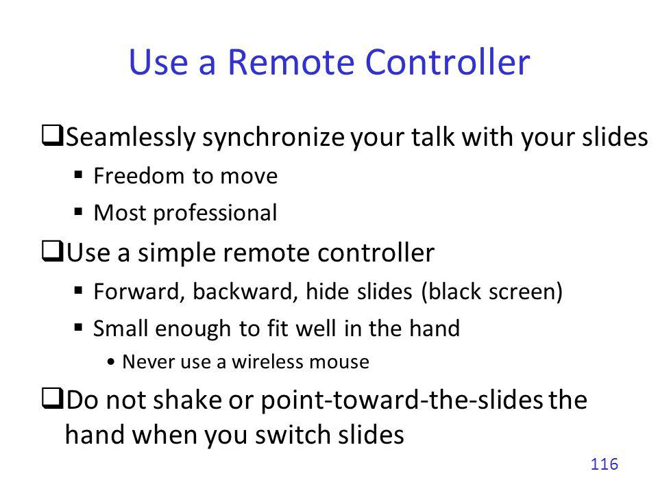 Use a Remote Controller Seamlessly synchronize your talk with your slides Freedom to move Most professional Use a simple remote controller Forward, ba