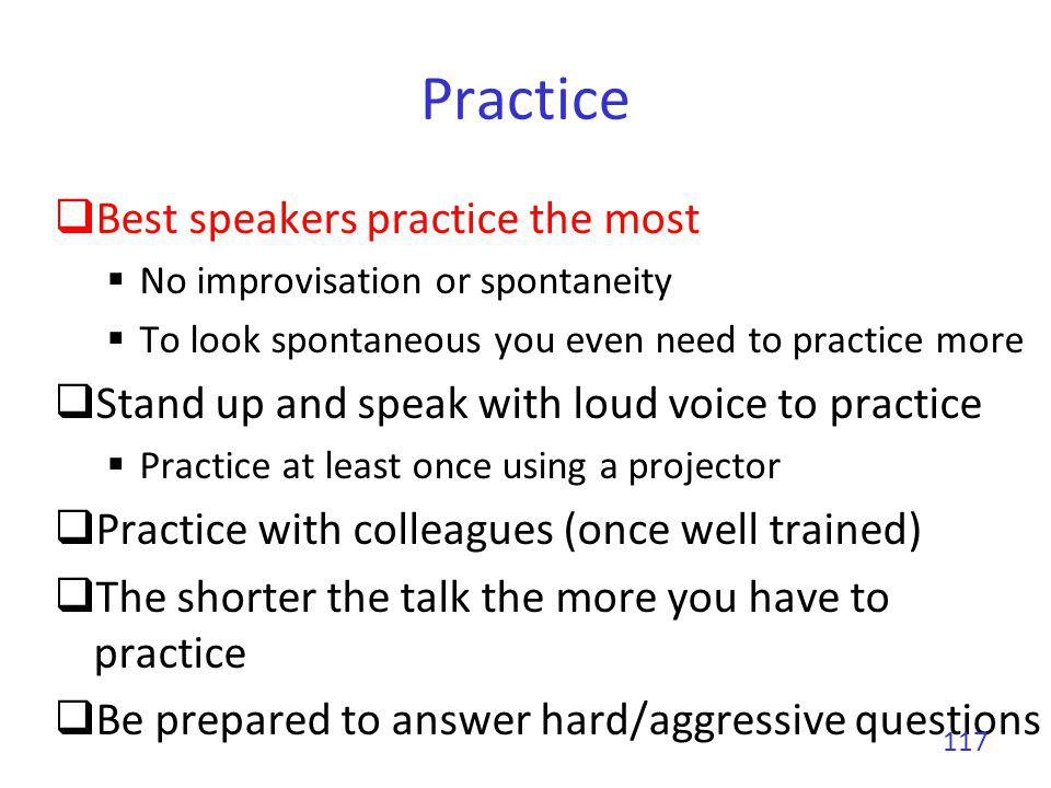 Practice Best speakers practice the most No improvisation or spontaneity To look spontaneous you even need to practice more Stand up and speak with lo
