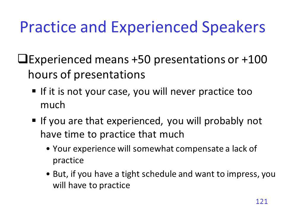 Practice and Experienced Speakers Experienced means +50 presentations or +100 hours of presentations If it is not your case, you will never practice t