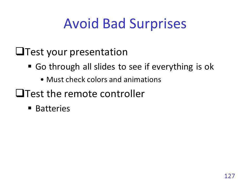 Avoid Bad Surprises Test your presentation Go through all slides to see if everything is ok Must check colors and animations Test the remote controlle