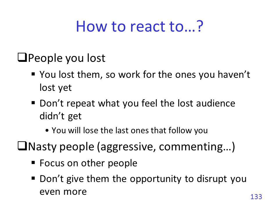 How to react to…? People you lost You lost them, so work for the ones you havent lost yet Dont repeat what you feel the lost audience didnt get You wi