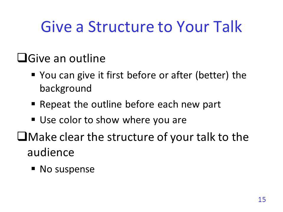 Give a Structure to Your Talk Give an outline You can give it first before or after (better) the background Repeat the outline before each new part Us