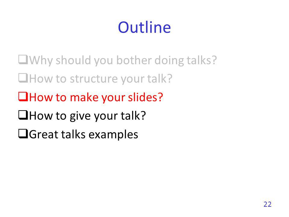 Outline Why should you bother doing talks? How to structure your talk? How to make your slides? How to give your talk? Great talks examples 22