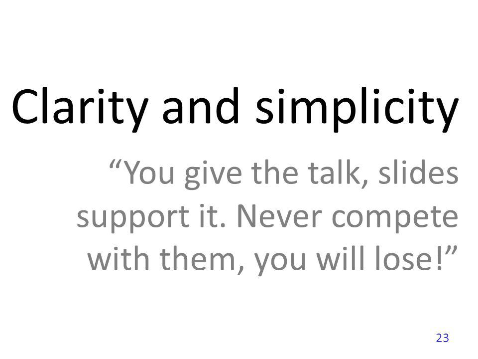 23 Clarity and simplicity You give the talk, slides support it. Never compete with them, you will lose!