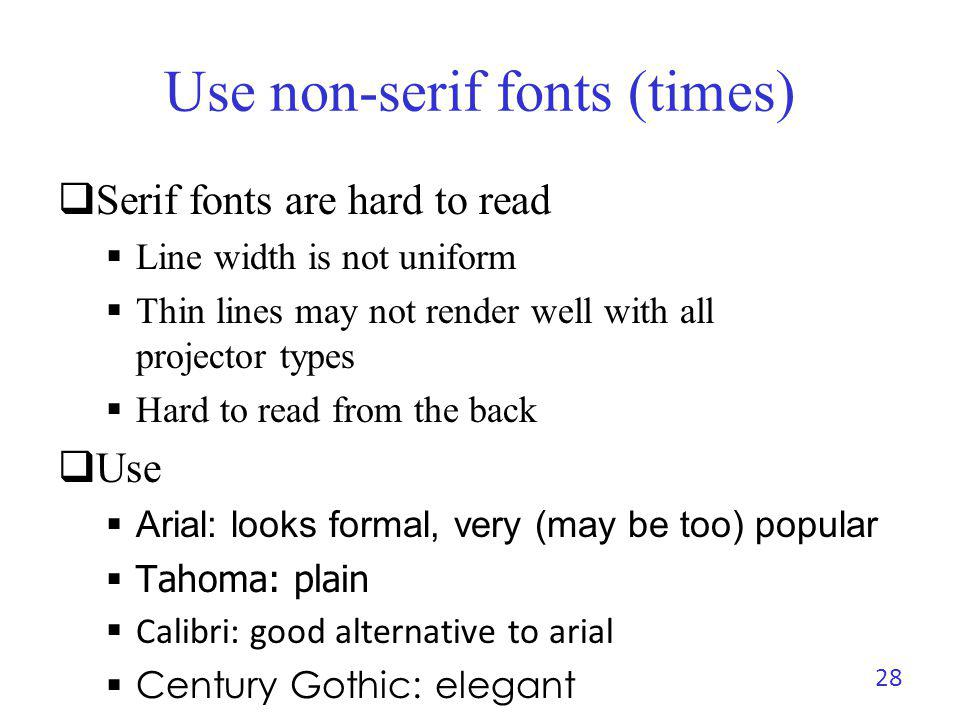 Use non-serif fonts (times) Serif fonts are hard to read Line width is not uniform Thin lines may not render well with all projector types Hard to rea