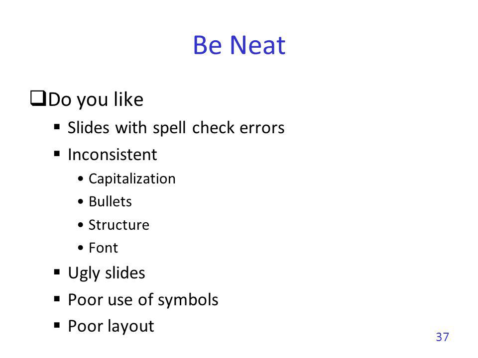 Be Neat Do you like Slides with spell check errors Inconsistent Capitalization Bullets Structure Font Ugly slides Poor use of symbols Poor layout 37