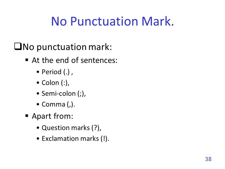 No Punctuation Mark. No punctuation mark: At the end of sentences: Period (.), Colon (:), Semi-colon (;), Comma (,). Apart from: Question marks (?), E
