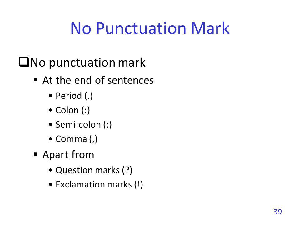No Punctuation Mark No punctuation mark At the end of sentences Period (.) Colon (:) Semi-colon (;) Comma (,) Apart from Question marks (?) Exclamatio