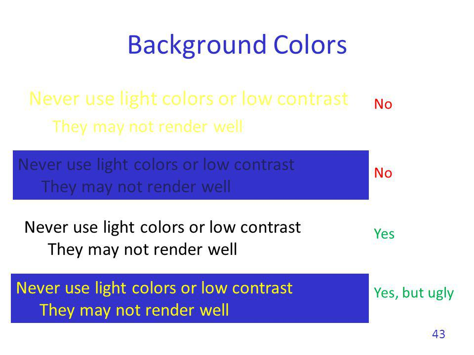 Background Colors Never use light colors or low contrast They may not render well 43 Never use light colors or low contrast They may not render well N