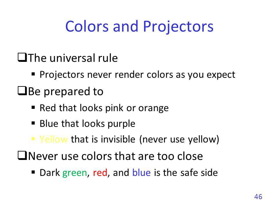 Colors and Projectors The universal rule Projectors never render colors as you expect Be prepared to Red that looks pink or orange Blue that looks pur