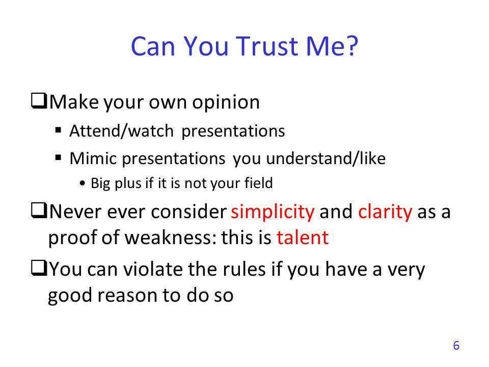Can You Trust Me? Make your own opinion Attend/watch presentations Mimic presentations you understand/like Big plus if it is not your field Never ever