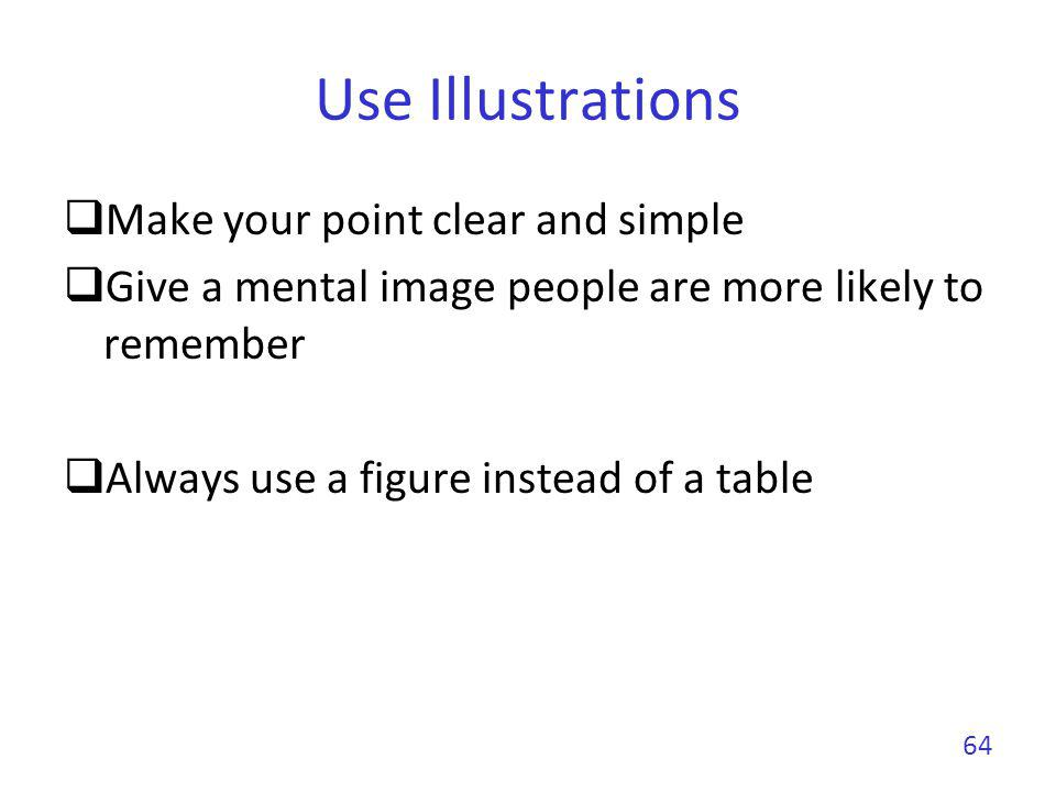 Use Illustrations Make your point clear and simple Give a mental image people are more likely to remember Always use a figure instead of a table 64