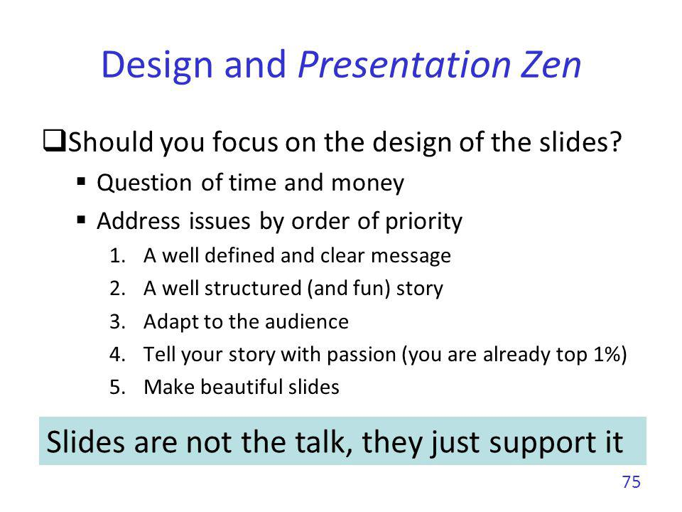 Design and Presentation Zen Should you focus on the design of the slides? Question of time and money Address issues by order of priority 1.A well defi