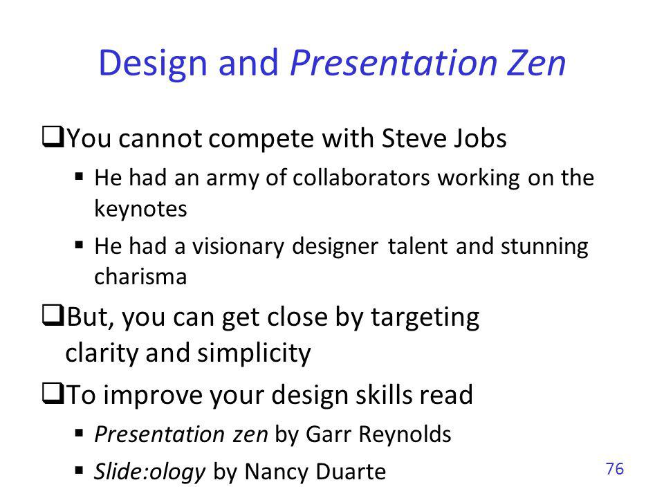 Design and Presentation Zen You cannot compete with Steve Jobs He had an army of collaborators working on the keynotes He had a visionary designer tal