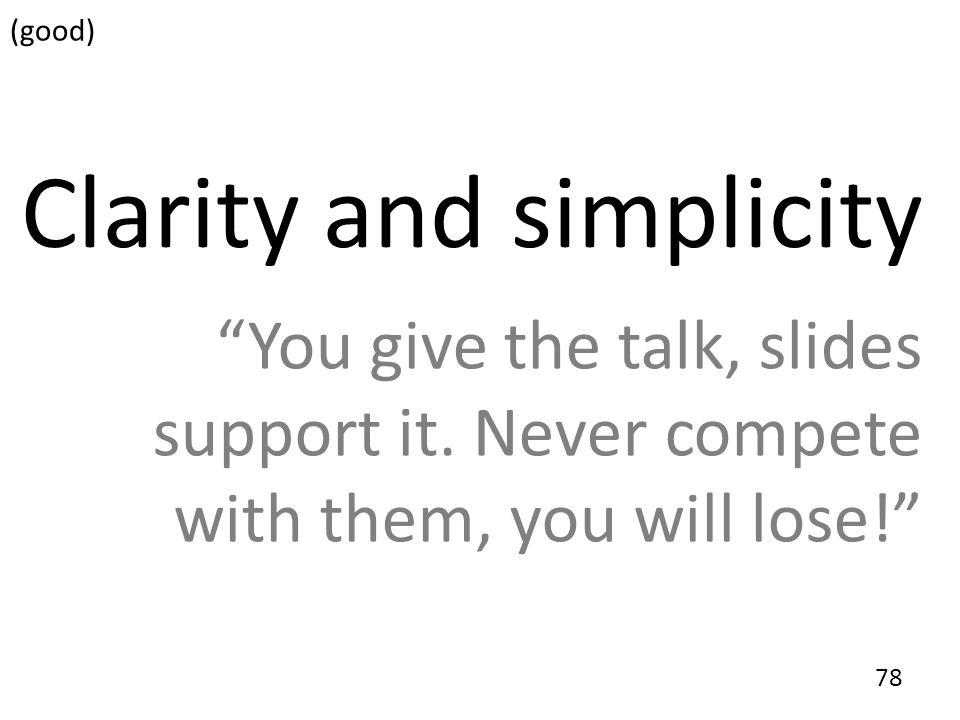 78 Clarity and simplicity You give the talk, slides support it. Never compete with them, you will lose! (good)