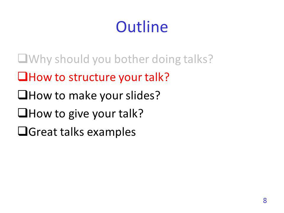Outline Why should you bother doing talks? How to structure your talk? How to make your slides? How to give your talk? Great talks examples 8