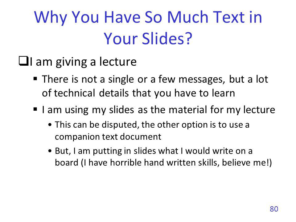 Why You Have So Much Text in Your Slides? I am giving a lecture There is not a single or a few messages, but a lot of technical details that you have