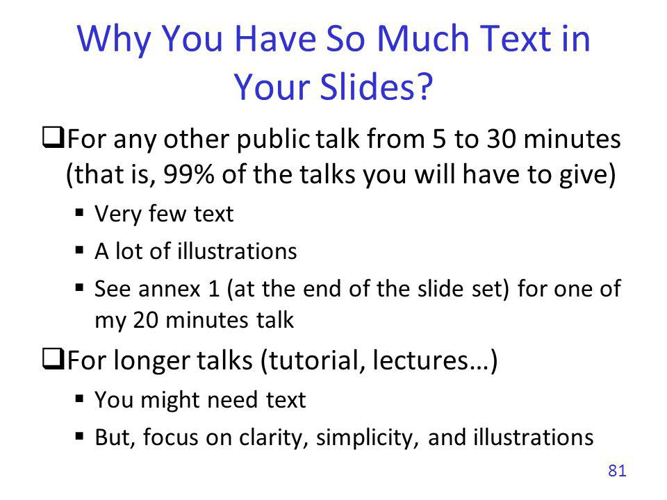 Why You Have So Much Text in Your Slides? For any other public talk from 5 to 30 minutes (that is, 99% of the talks you will have to give) Very few te
