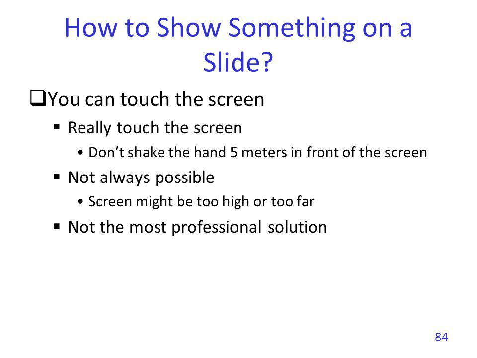 How to Show Something on a Slide? You can touch the screen Really touch the screen Dont shake the hand 5 meters in front of the screen Not always poss