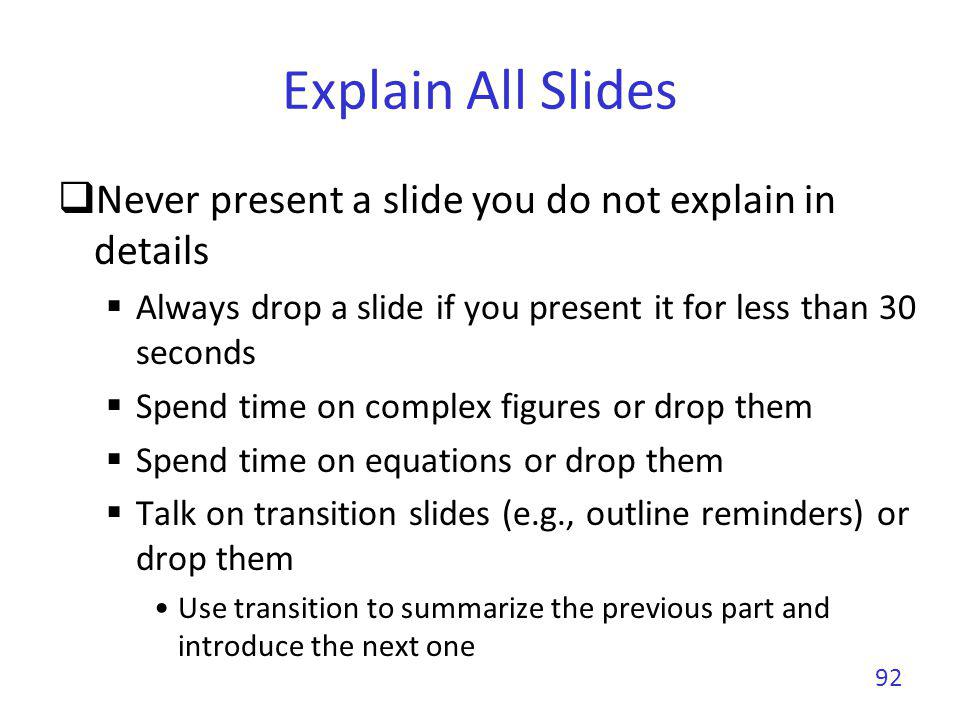 Explain All Slides Never present a slide you do not explain in details Always drop a slide if you present it for less than 30 seconds Spend time on co