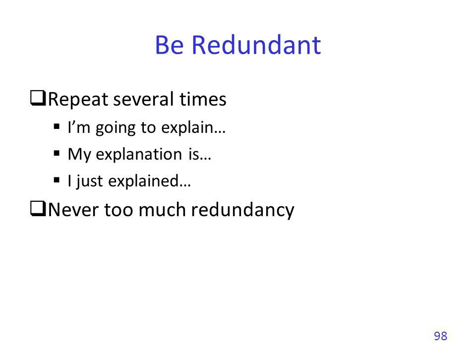 Be Redundant Repeat several times Im going to explain… My explanation is… I just explained… Never too much redundancy 98