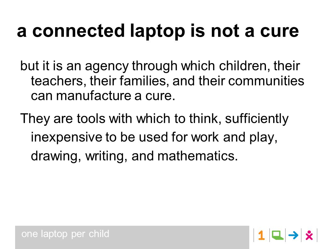 one laptop per child a connected laptop is not a cure but it is an agency through which children, their teachers, their families, and their communitie